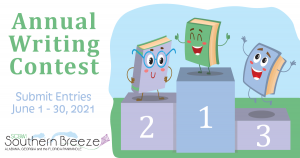 """The text reads, """"Annual Writing Contest. Submit Entries June 1-30. 2021. The Southern Breeze Logo appears under the text. To the right is an image of three cartoon-like books on a winner's block cheering. The colors in the image are lavender, light blue and green."""